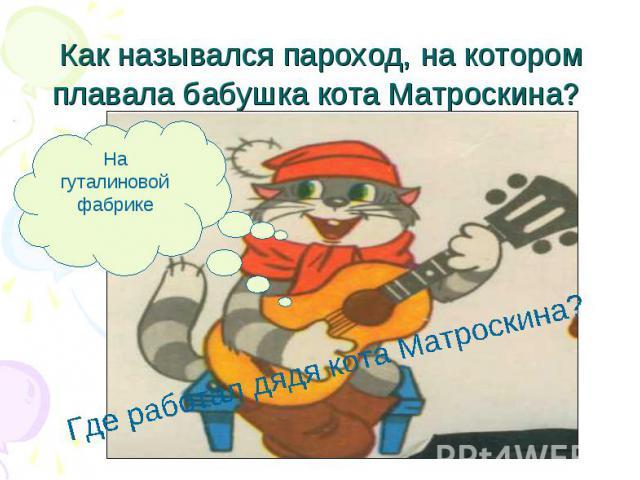 Как назывался пароход, на котором плавала бабушка кота Матроскина? Где работал дядя кота Матроскина?