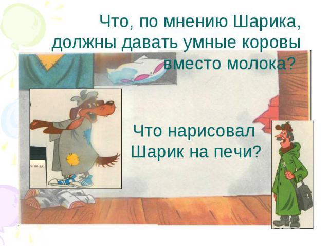 Что, по мнению Шарика, должны давать умные коровы вместо молока? Что нарисовал Шарик на печи?