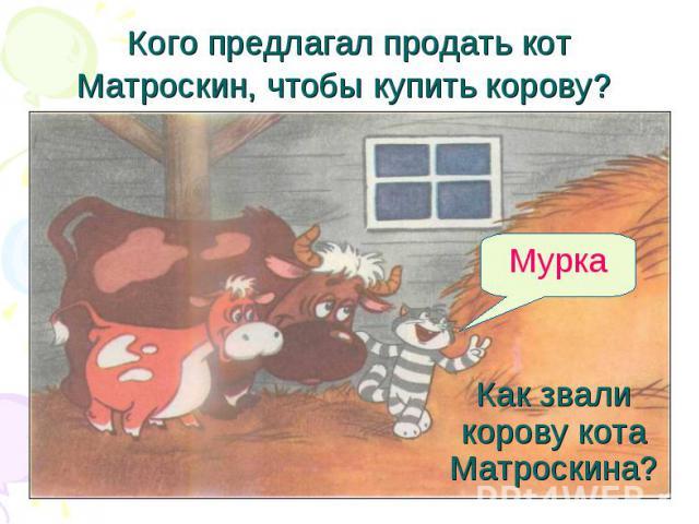 Кого предлагал продать кот Матроскин, чтобы купить корову? Как звали корову кота Матроскина?