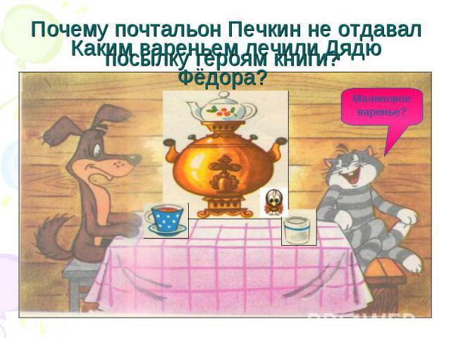 Каким вареньем лечили Дядю Фёдора? Почему почтальон Печкин не отдавал посылку героям книги?