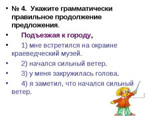 № 4. Укажите грамматически правильное продолжение предложения.Подъезжая к городу