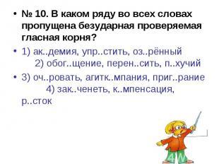 № 10. В каком ряду во всех словах пропущена безударная проверяемая гласная корня