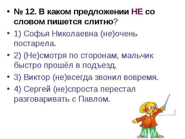 № 12. В каком предложении НЕ со словом пишется слитно?1) Софья Николаевна (не)очень постарела.2) (Не)смотря по сторонам, мальчик быстро прошёл в подъезд.3) Виктор (не)всегда звонил вовремя.4) Сергей (не)спроста перестал разговаривать с Павлом.