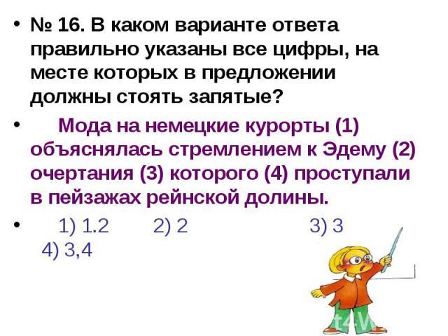 № 16. В каком варианте ответа правильно указаны все цифры, на месте которых в предложении должны стоять запятые?Мода на немецкие курорты (1) объяснялась стремлением к Эдему (2) очертания (3) которого (4) проступали в пейзажах рейнской долины.1) 1.2 …