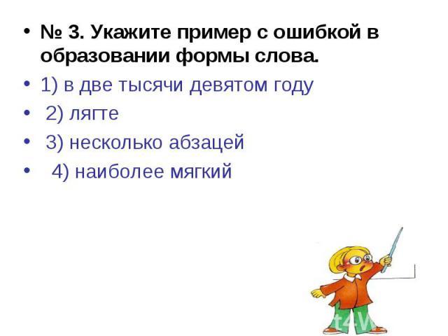 № 3. Укажите пример с ошибкой в образовании формы слова.1) в две тысячи девятом году 2) лягте 3) несколько абзацей 4) наиболее мягкий