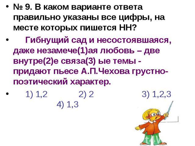 № 9. В каком варианте ответа правильно указаны все цифры, на месте которых пишется НН?Гибнущий сад и несостоявшаяся, даже незамече(1)ая любовь – две внутре(2)е связа(3) ые темы - придают пьесе А.П.Чехова грустно-поэтический характер.1) 1,2 2) 2 3) 1…