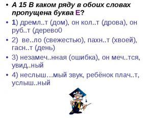 А 15 В каком ряду в обоих словах пропущена буква Е?1) дремл..т (дом), он кол..т