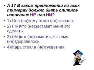 А 17 В каком предложении во всех примерах должно быть слитное написание НЕ или Н