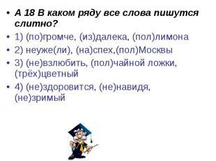 А 18 В каком ряду все слова пишутся слитно?1) (по)громче, (из)далека, (пол)лимон