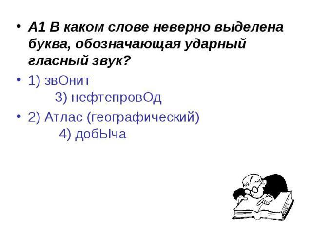 А1 В каком слове неверно выделена буква, обозначающая ударный гласный звук?1) звОнит 3) нефтепровОд2) Атлас (географический) 4) добЫча