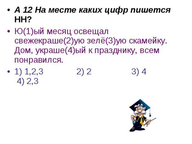 А 12 На месте каких цифр пишется НН?Ю(1)ый месяц освещал свежекраше(2)ую зелё(3)ую скамейку. Дом, украше(4)ый к празднику, всем понравился.1) 1,2,3 2) 2 3) 4 4) 2,3