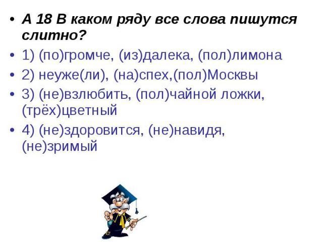 А 18 В каком ряду все слова пишутся слитно?1) (по)громче, (из)далека, (пол)лимона2) неуже(ли), (на)спех,(пол)Москвы3) (не)взлюбить, (пол)чайной ложки, (трёх)цветный4) (не)здоровится, (не)навидя, (не)зримый