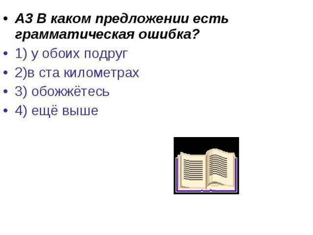 А3 В каком предложении есть грамматическая ошибка?1) у обоих подруг 2)в ста километрах3) обожжётесь 4) ещё выше