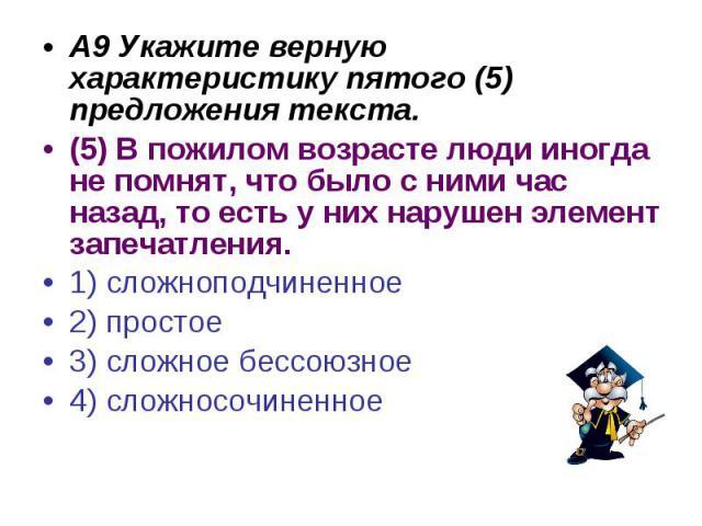 А9 Укажите верную характеристику пятого (5) предложения текста.(5) В пожилом возрасте люди иногда не помнят, что было с ними час назад, то есть у них нарушен элемент запечатления. 1) сложноподчиненное2) простое3) сложное бессоюзное4) сложносочиненное