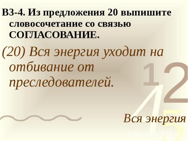 В3-4. Из предложения 20 выпишите словосочетание со связью СОГЛАСОВАНИЕ.(20) Вся энергия уходит на отбивание от преследователей.Вся энергия