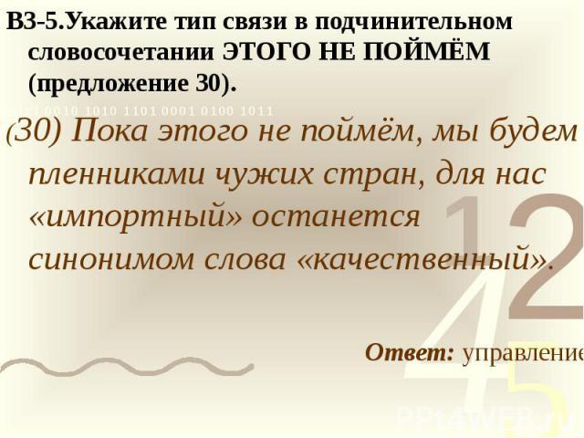 В3-5.Укажите тип связи в подчинительном словосочетании ЭТОГО НЕ ПОЙМЁМ (предложение 30).(30) Пока этого не поймём, мы будем пленниками чужих стран, для нас «импортный» останется синонимом слова «качественный».Ответ: управление