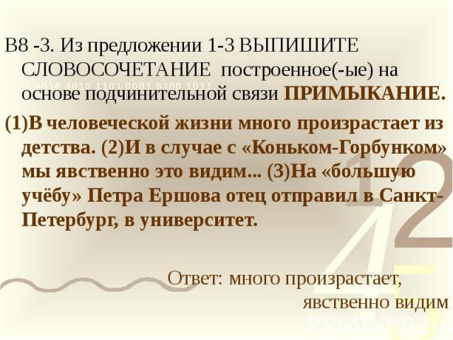 В8 -3. Из предложении 1-3 ВЫПИШИТЕ СЛОВОСОЧЕТАНИЕ построенное(-ые) на основе подчинительной связи ПРИМЫКАНИЕ.(1)В человеческой жизни много произрастает из детства. (2)И в случае с «Коньком-Горбунком» мы явственно это видим... (3)На «большую учёбу» П…