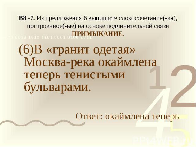 В8 -7. Из предложения 6 выпишите словосочетание(-ия), построенное(-ые) на основе подчинительной связи ПРИМЫКАНИЕ. (6)В «гранит одетая» Москва-река окаймлена теперь тенистыми бульварами.Ответ: окаймлена теперь