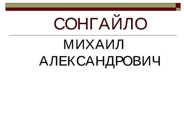 СОНГАЙЛО МИХАИЛ АЛЕКСАНДРОВИЧ
