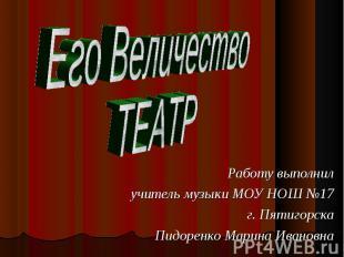 Его ВеличествоТЕАТР Работу выполнилучитель музыки МОУ НОШ №17г. ПятигорскаПидоре