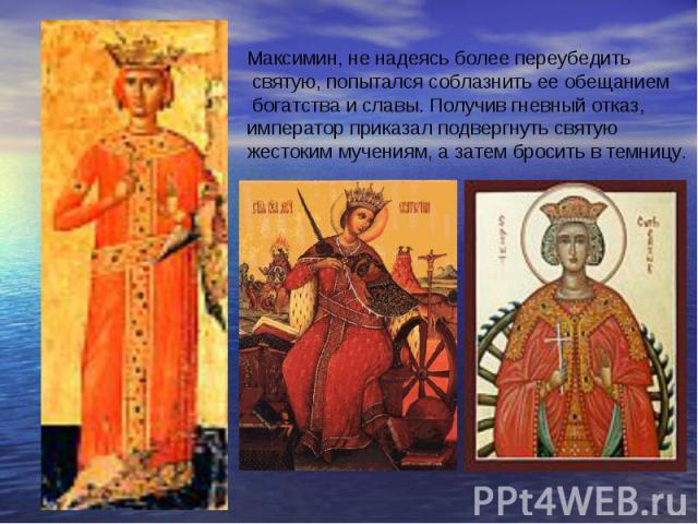 Максимин, не надеясь более переубедить святую, попытался соблазнить ее обещанием богатства и славы. Получив гневный отказ, император приказал подвергнуть святую жестоким мучениям, а затем бросить в темницу.