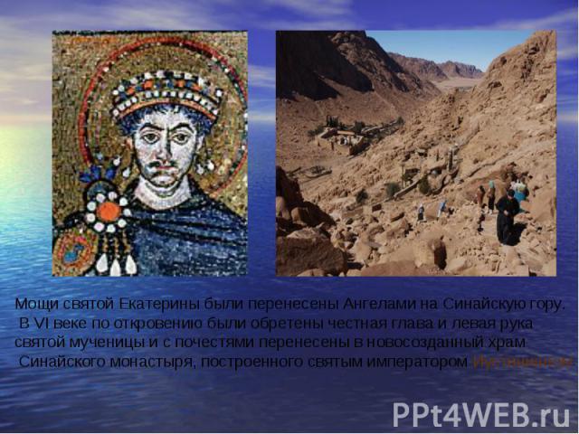 Мощи святой Екатерины были перенесены Ангелами на Синайскую гору. В VI веке по откровению были обретены честная глава и левая рука святой мученицы и с почестями перенесены в новосозданный храм Синайского монастыря, построенного святым императором Иу…