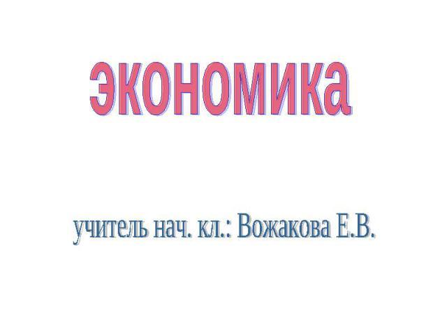 экономика учитель нач. кл.: Вожакова Е.В.