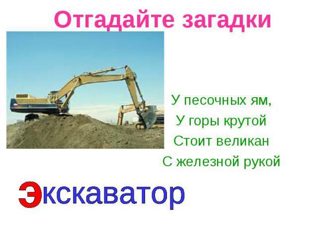 Отгадайте загадки У песочных ям,У горы крутойСтоит великанС железной рукойкскаватор