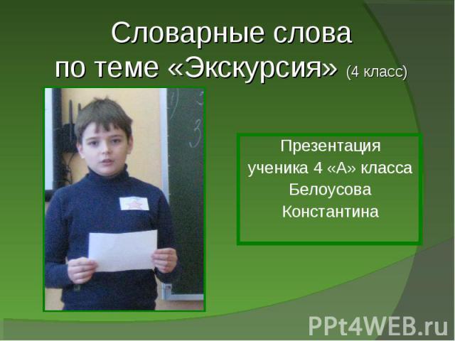 Словарные слова по теме «Экскурсия» (4 класс) Презентацияученика 4 «А» класса Белоусова Константина