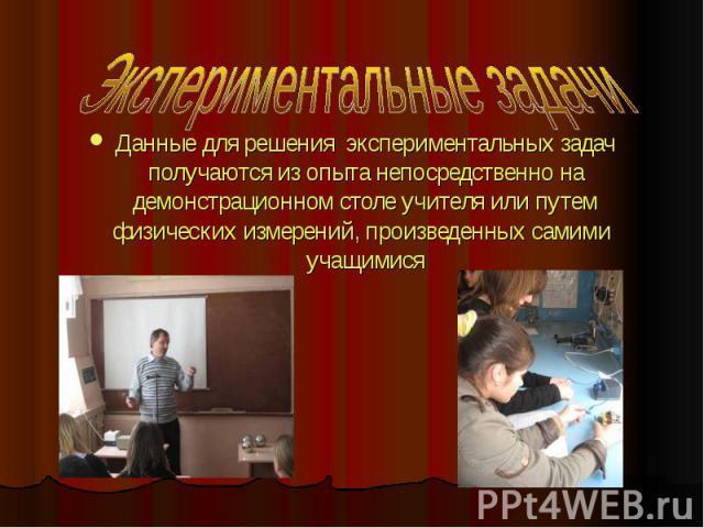Экспериментальные задачи Данные для решения экспериментальных задач получаются из опыта непосредственно на демонстрационном столе учителя или путем физических измерений, произведенных самими учащимися