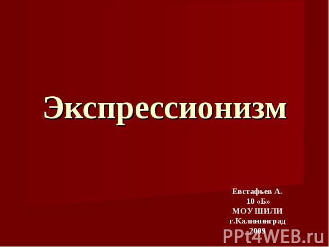 Экспрессионизм Евстафьев А. 10 «Б»МОУ ШИЛИг.Калининград2009
