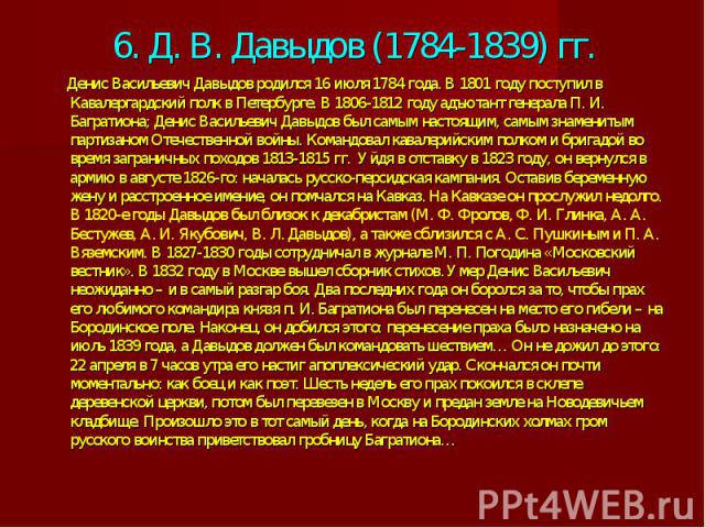 6. Д. В. Давыдов (1784-1839) гг. Денис Васильевич Давыдов родился 16 июля 1784 года. В 1801 году поступил в Кавалергардский полк в Петербурге. В 1806-1812 году адъютант генерала П. И. Багратиона; Денис Васильевич Давыдов был самым настоящим, самым з…