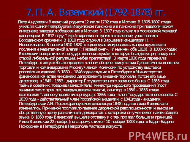 7. П. А. Вяземский (1792-1878) гг. Петр Андреевич Вяземский родился 12 июля 1792 года в Москве. В 1805-1807 годах учился в Санкт-Петербурге в Иезуитском пансионе и в пансионе при педагогическом интернате; завершил образование в Москве. В 1807 году с…