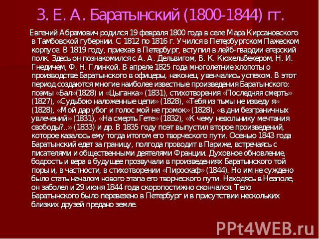 3. Е. А. Баратынский (1800-1844) гг. Евгений Абрамович родился 19 февраля 1800 года в селе Мара Кирсановского в Тамбовской губернии. С 1812 по 1816 г. Учился в Петербургском Пажеском корпусе. В 1819 году, приехав в Петербург, вступил в лейб-гвардии …