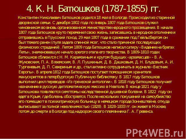 4. К. Н. Батюшков (1787-1855) гг. Константин Николаевич Батюшков родился 18 мая в Вологде. Происходил из старинной дворянской семьи. С декабря 1802 года по январь 1807 года Батюшков служил чиновником во вновь организованном министерстве народного пр…