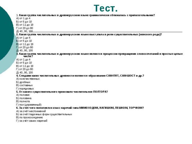 Тест. 1. Какая группа числительных в древнерусском языке грамматически сближалась с прилагательными?А) от 1 до 4Б) от 5 до 10В) от 11 до 19Г) от 20 до 80Д) 40, 90, 1002. Какая группа числительных в древнерусском языке выступала в роли существительны…