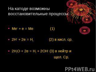 На катоде возможны восстановительные процессы: Ме+ + е = Ме (1)2Н+ + 2е = Н2 (2)