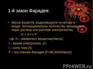 1-й закон Фарадея: Массы веществ, выделившихся на катоде и аноде, пропорциональн