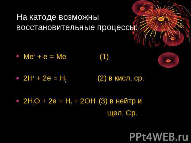 На катоде возможны восстановительные процессы: Ме+ + е = Ме (1)2Н+ + 2е = Н2 (2) в кисл. ср.2Н2О + 2е = Н2 + 2ОН- (3) в нейтр и щел. Ср.