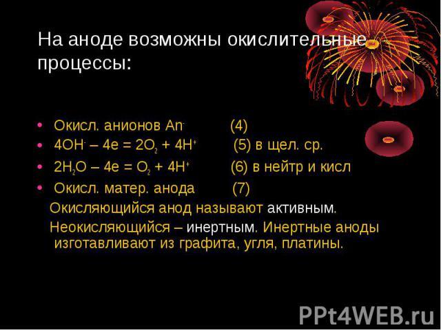 На аноде возможны окислительные процессы: Окисл. анионов Аn- (4)4ОН- – 4е = 2О2 + 4Н+ (5) в щел. ср.2Н2О – 4е = О2 + 4Н+ (6) в нейтр и кисл Окисл. матер. анода (7) Окисляющийся анод называют активным. Неокисляющийся – инертным. Инертные аноды изгота…