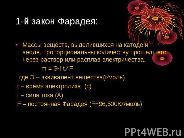 1-й закон Фарадея: Массы веществ, выделившихся на катоде и аноде, пропорциональны количеству прошедшего через раствор или расплав электричества. m = Э∙I∙t ∕ F где Э – эквивалент вещества(г∕моль) t – время электролиза, (с) I – сила тока (А) F – посто…