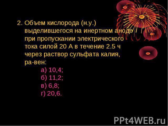 2. Объем кислорода (н.у.) выделившегося на инертном аноде при пропускании электрического тока силой 20 А в течение 2.5 ч через раствор сульфата калия, равен: а) 10,4; б) 11,2; в) 6,8; г) 20,6.