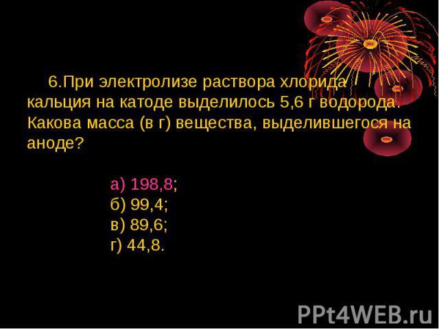 6.При электролизе раствора хлорида кальция на катоде выделилось 5,6 г водорода. Какова масса (в г) вещества, выделившегося на аноде? а) 198,8; б) 99,4; в) 89,6; г) 44,8.