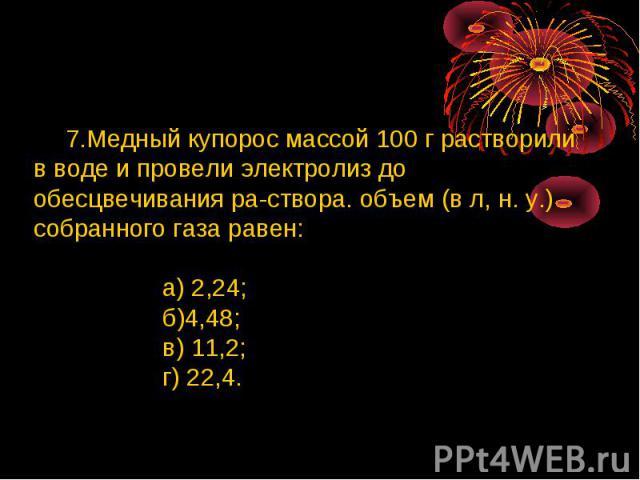 7.Медный купорос массой 100 г растворили в воде и провели электролиз до обесцвечивания раствора. объем (в л, н. у.) собранного газа равен: а) 2,24; б)4,48; в) 11,2; г) 22,4.