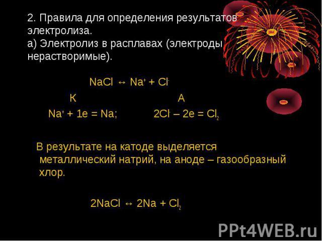 2. Правила для определения результатов электролиза.а) Электролиз в расплавах (электроды нерастворимые). NaCl ↔ Na+ + Cl- К А Na+ + 1e = Na; 2Cl- – 2e = Cl2 В результате на катоде выделяется металлический натрий, на аноде – газообразный хлор. 2NaCl ↔…