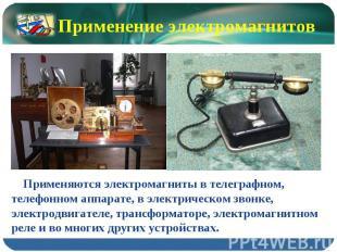 Применение электромагнитов Применяются электромагниты в телеграфном, телефонном