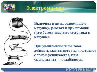 Электромагнит Включим в цепь, содержащую катушку, реостат и при помощи него буде
