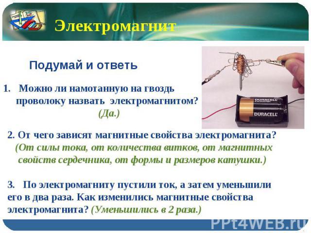 Электромагнит Подумай и ответь Можно ли намотанную на гвоздь проволоку назвать электромагнитом? (Да.)2. От чего зависят магнитные свойства электромагнита? (От силы тока, от количества витков, от магнитных свойств сердечника, от формы и размеров кату…