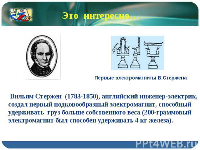 Это интересно… Вильям Стержен (1783-1850), английский инженер-электрик, создал первый подковообразный электромагнит, способный удерживать груз больше собственного веса (200-граммовый электромагнит был способен удерживать 4 кг железа).