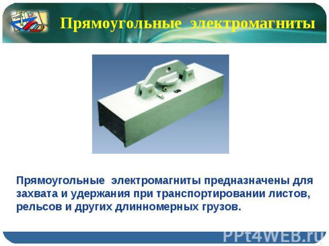 Прямоугольные электромагниты Прямоугольные электромагниты предназначены для захвата и удержания при транспортировании листов, рельсов и других длинномерных грузов.